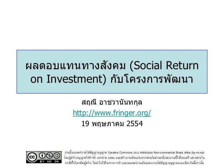 ัผลตอบแทนทางสงคม (Social Return on Investment) กับโครงการพัฒนา               สฤณี อาชวานันทกุล            http://www.fring...