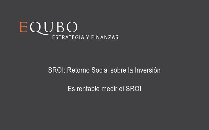 SROI: Retorno Social sobre la Inversión      Es rentable medir el SROI