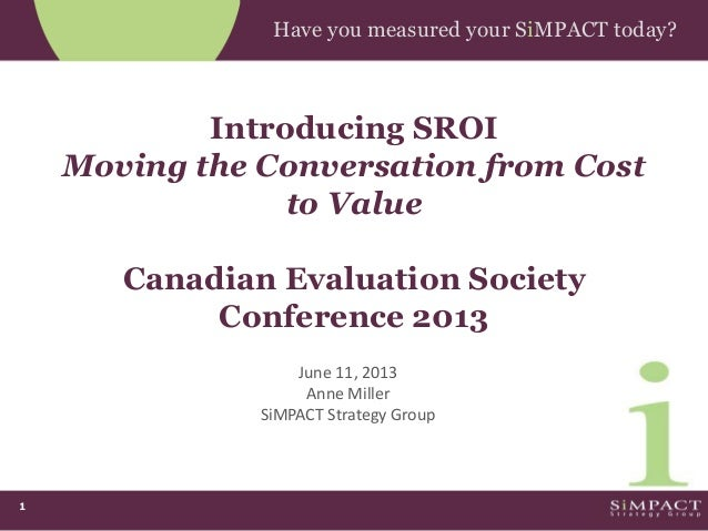 1Have you measured your SiMPACT today?Introducing SROIMoving the Conversation from Costto ValueCanadian Evaluation Society...