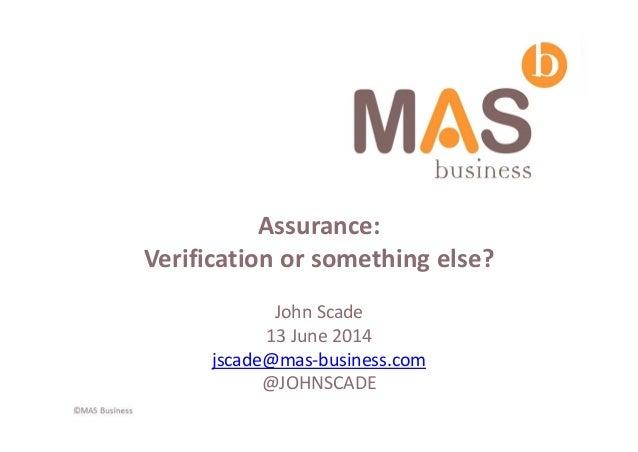 Assurance: Verification or something else? JohnScade 13June2014 jscade@mas‐business.com @JOHNSCADE