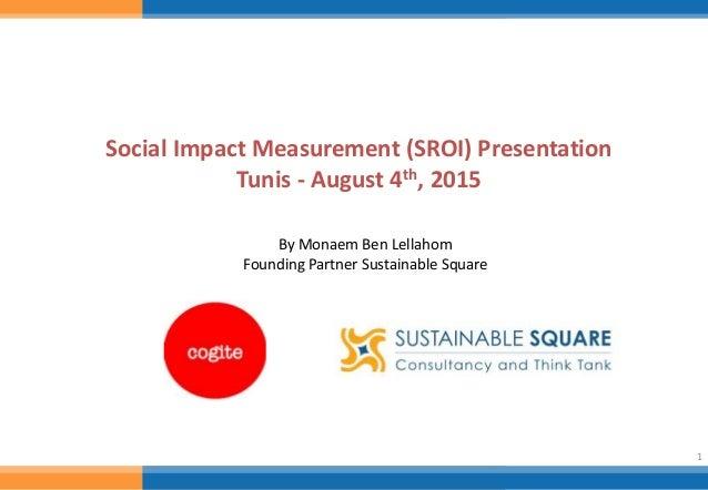 1 Social Impact Measurement (SROI) Presentation Tunis - August 4th, 2015 By Monaem Ben Lellahom Founding Partner Sustainab...