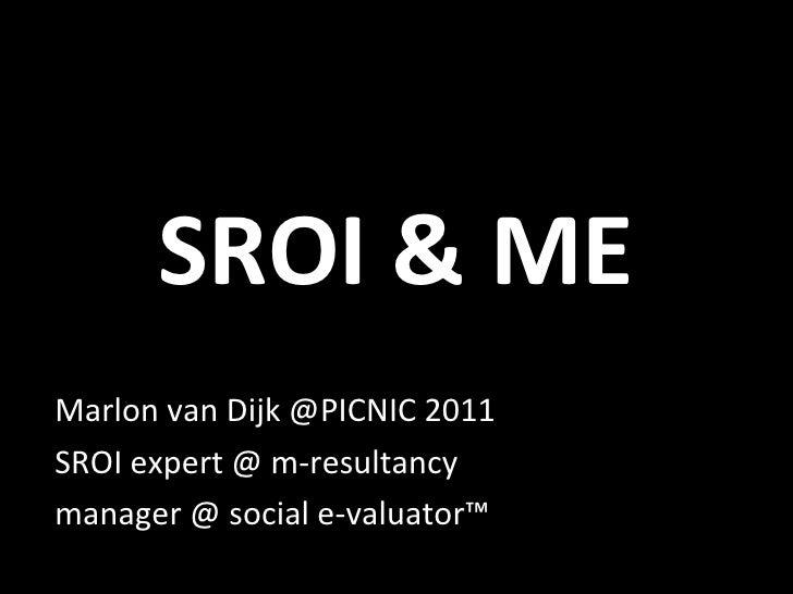SROI & ME Marlon van Dijk @PICNIC 2011 SROI expert @ m-resultancy manager @ social e-valuator™