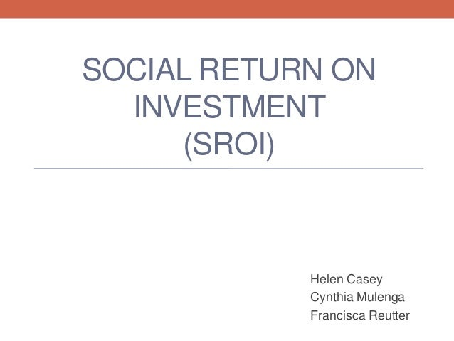 SOCIAL RETURN ONINVESTMENT(SROI)Helen CaseyCynthia MulengaFrancisca Reutter