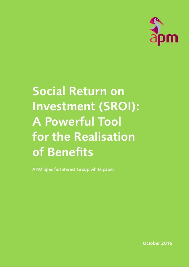 Social Return on Investment (SROI): A Powerful Tool for the Realisation of Benefits 1 APM Specific Interest Group white pa...