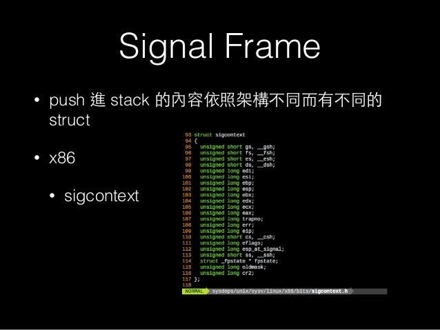 Signal Frame • push 進 stack 的內容依照架構不同⽽而有不同的 struct • x86 • sigcontext