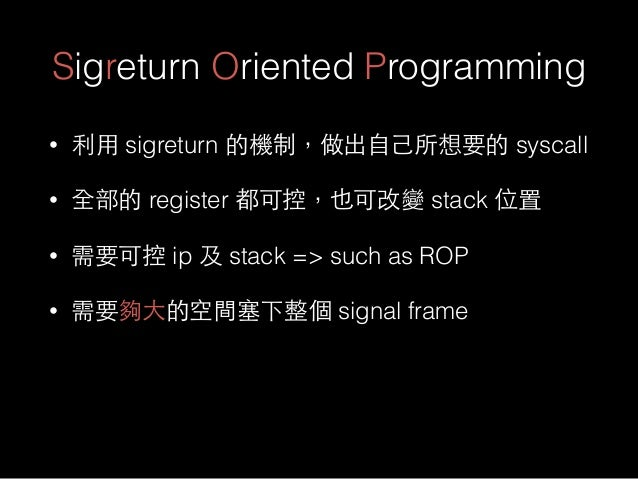 Sigreturn Oriented Programming • 利⽤用 sigreturn 的機制,做出⾃自⼰己所想要的 syscall • 全部的 register 都可控,也可改變 stack 位置 • 需要可控 ip 及 stack =...