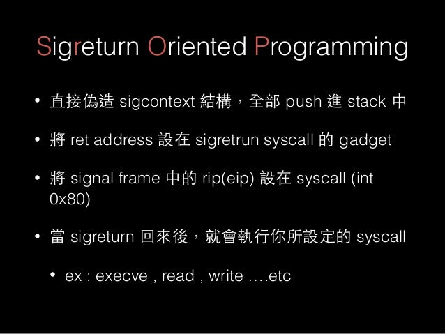 Sigreturn Oriented Programming • 直接偽造 sigcontext 結構,全部 push 進 stack 中 • 將 ret address 設在 sigretrun syscall 的 gadget • 將 si...