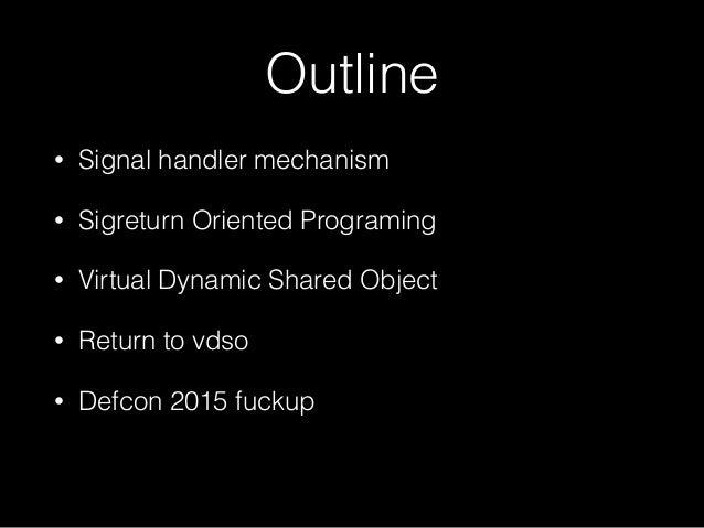 Outline • Signal handler mechanism • Sigreturn Oriented Programing • Virtual Dynamic Shared Object • Return to vdso • Defc...