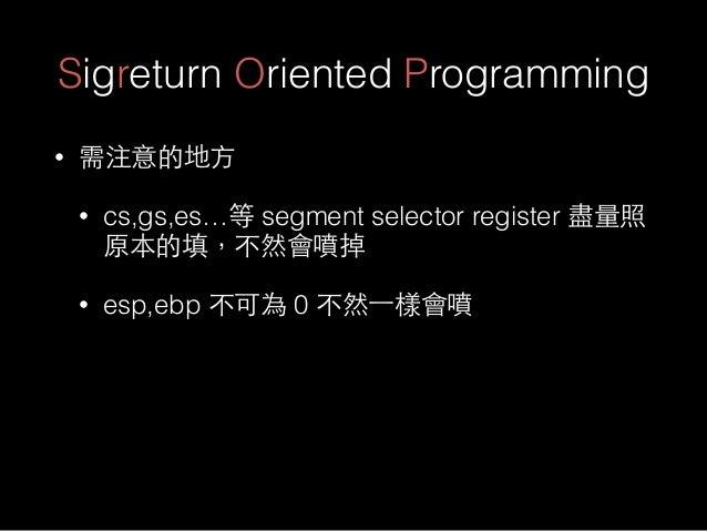 Sigreturn Oriented Programming • 需注意的地⽅方 • cs,gs,es…等 segment selector register 盡量照 原本的填,不然會噴掉 • esp,ebp 不可為 0 不然⼀一樣會噴