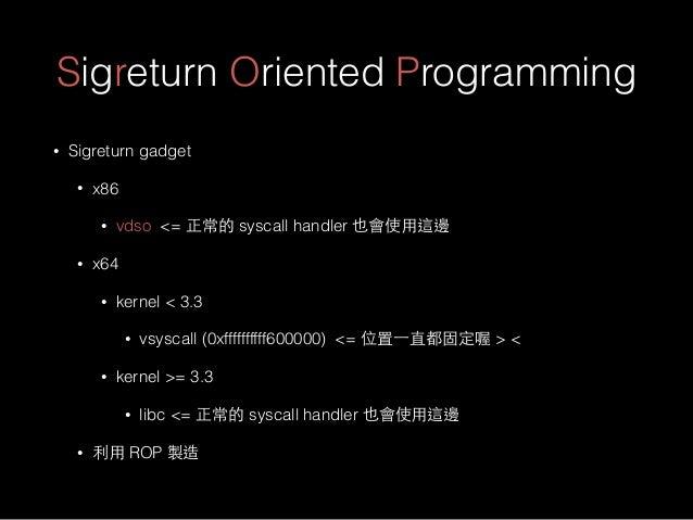 Sigreturn Oriented Programming • Sigreturn gadget • x86 • vdso <= 正常的 syscall handler 也會使⽤用這邊 • x64 • kernel < 3.3 • vsysc...
