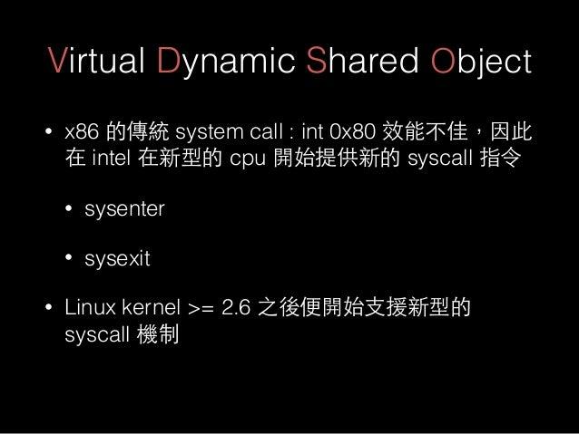 Virtual Dynamic Shared Object • x86 的傳統 system call : int 0x80 效能不佳,因此 在 intel 在新型的 cpu 開始提供新的 syscall 指令 • sysenter • sys...