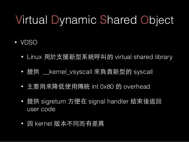 Virtual Dynamic Shared Object • VDSO • Linux ⽤用於⽀支援新型系統呼叫的 virtual shared library • 提供 __kernel_vsyscall 來負責新型的 syscall • ...