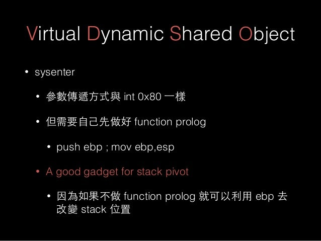 Virtual Dynamic Shared Object • sysenter • 參數傳遞⽅方式與 int 0x80 ⼀一樣 • 但需要⾃自⼰己先做好 function prolog • push ebp ; mov ebp,esp • A...