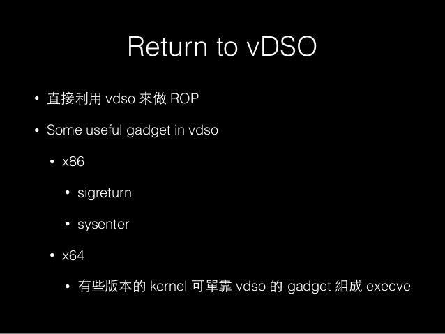 Return to vDSO • 直接利⽤用 vdso 來做 ROP • Some useful gadget in vdso • x86 • sigreturn • sysenter • x64 • 有些版本的 kernel 可單靠 vdso...