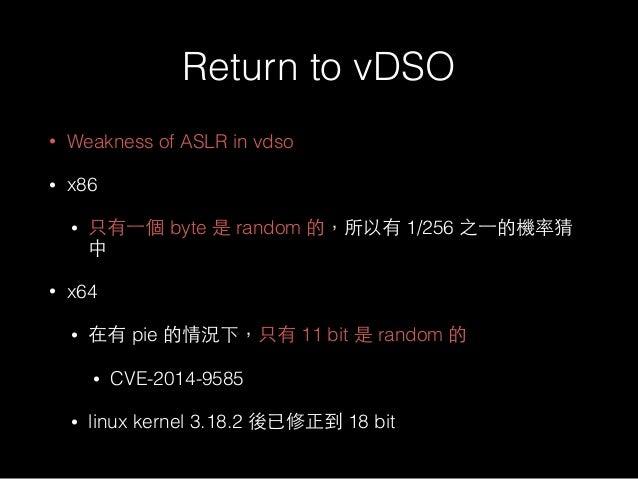 Return to vDSO • Weakness of ASLR in vdso • x86 • 只有⼀一個 byte 是 random 的,所以有 1/256 之⼀一的機率猜 中 • x64 • 在有 pie 的情況下,只有 11 bit ...