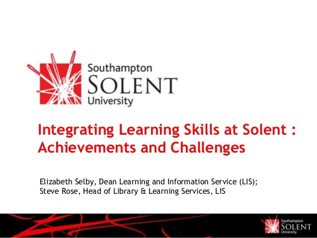 Integrating Learning Skills at Solent :Achievements and ChallengesElizabeth Selby, Dean Learning and Information Service (...