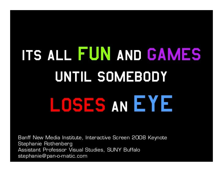 Its All Fun and Games       Until Somebody             Loses An Eye Banff New Media Institute, Interactive Screen 2008 Key...
