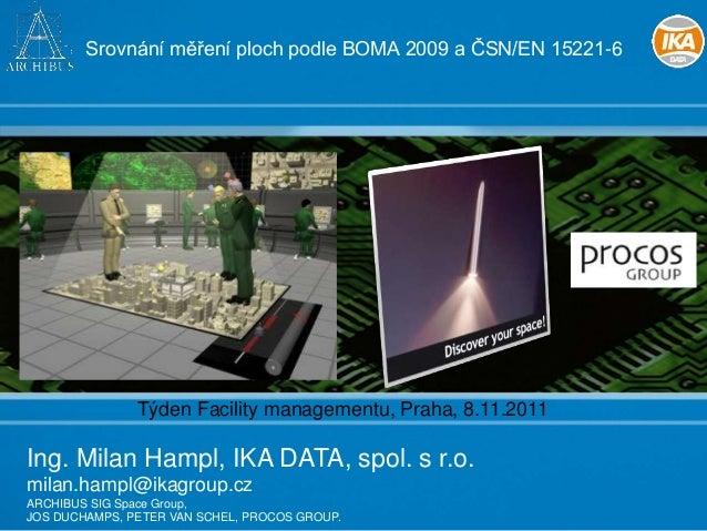 Srovnání měření ploch podle BOMA 2009 a ČSN/EN 15221-6  Týden Facility managementu, Praha, 8.11.2011  Ing. Milan Hampl, IK...