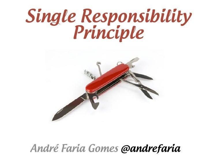 Single Responsibility      PrincipleAndré Faria Gomes @andrefaria