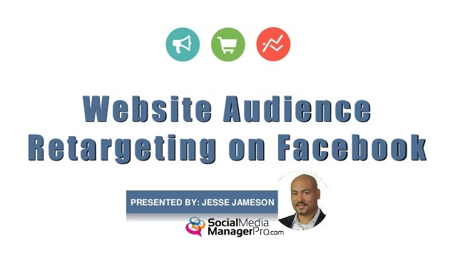 Website Audience Retargeting on Facebook PRESENTED BY: JESSE JAMESON