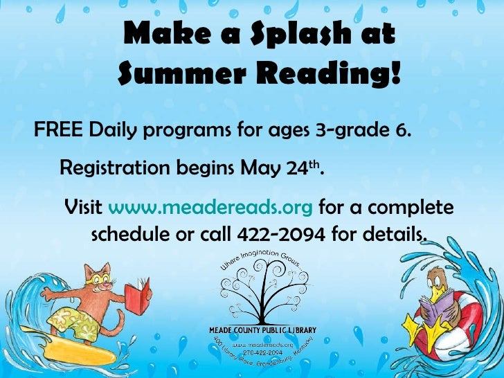 Make a Splash at Summer Reading! FREE Daily programs for ages 3-grade 6.  Registration begins May 24 th .   Visit  www.mea...