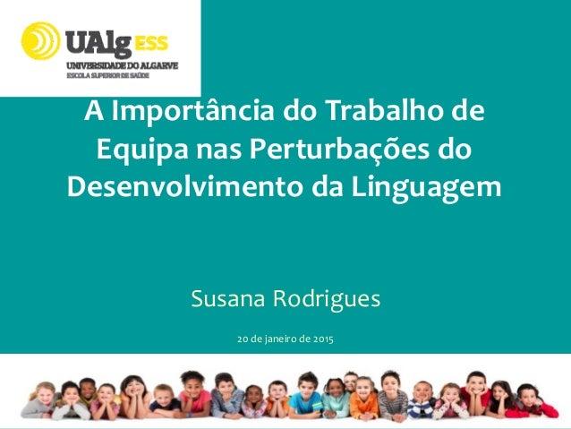 A Importância do Trabalho de Equipa nas Perturbações do Desenvolvimento da Linguagem Susana Rodrigues 20 de janeiro de 2015