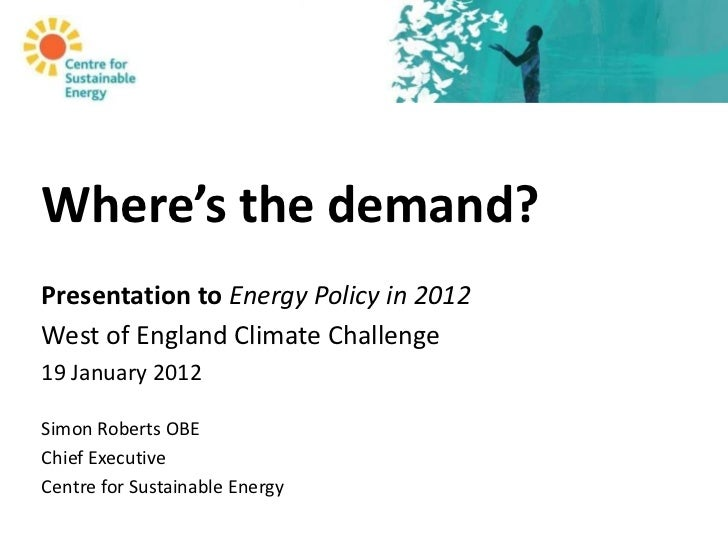 Where's the demand?Presentation to Energy Policy in 2012West of England Climate Challenge19 January 2012Simon Roberts OBEC...