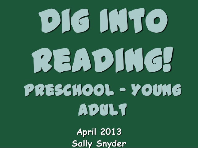 Dig IntoReading!Preschool – Young      Adult      April 2013     Sally Snyder