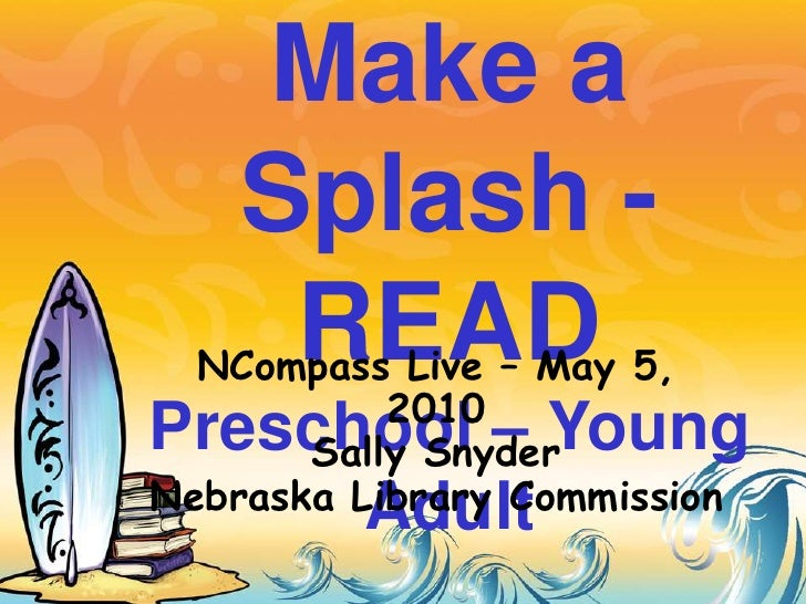 Make a Splash -READPreschool – Young Adult<br />NCompass Live – May 5, 2010<br />Sally Snyder<br />Nebraska Library Commis...