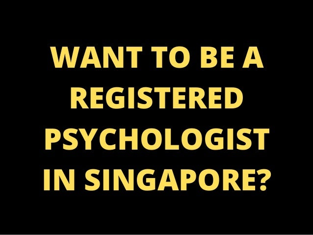 WANT TO BE A REGISTERED PSYCHOLOGIST IN SINGAPORE?