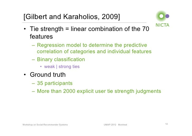 [Gilbert and Karaholios, 2009]• Tie strength = linear combination of the 70   features       – Regression model to deter...