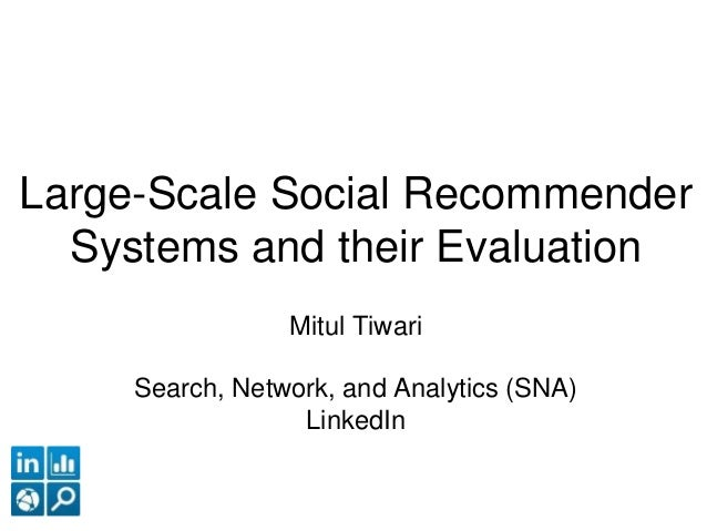 Large-Scale Social Recommender Systems and their Evaluation Mitul Tiwari Search, Network, and Analytics (SNA) LinkedIn