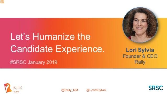 @Rally_RM @LoriMSylvia© 2019 Let's Humanize the Candidate Experience. Lori Sylvia Founder & CEO Rally#SRSC January 2019