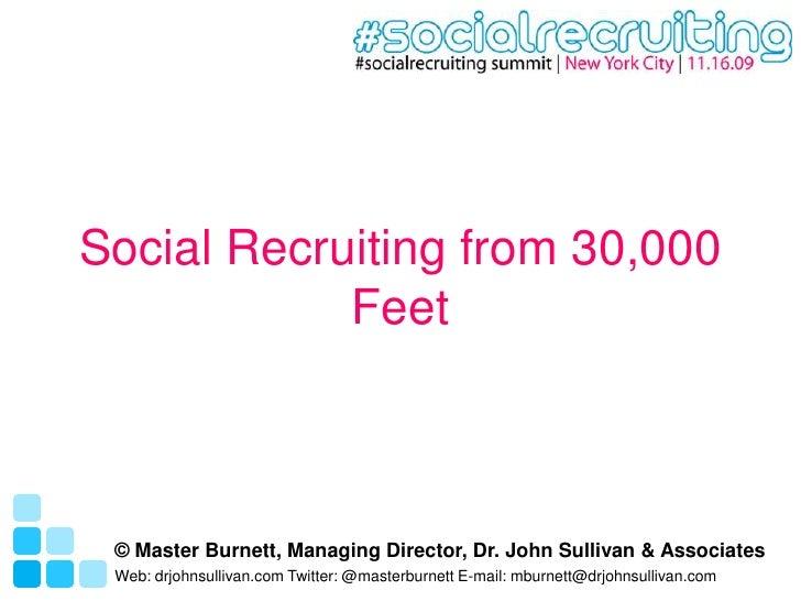 Social Recruiting from 30,000 Feet<br />© Master Burnett, Managing Director, Dr. John Sullivan & Associates<br />Web: drjo...