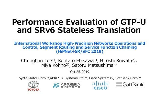 Performance Evaluation of GTP-U and SRv6 Stateless Translation Toyota Motor Corp.1),APRESIA Systems,Ltd.2), Cisco Systems3...