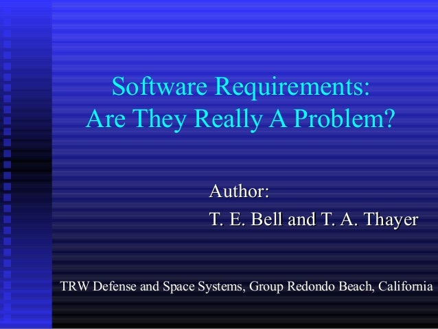 Software Requirements: Are They Really A Problem? Author:Author: T. E. Bell and T. A. ThayerT. E. Bell and T. A. Thayer TR...