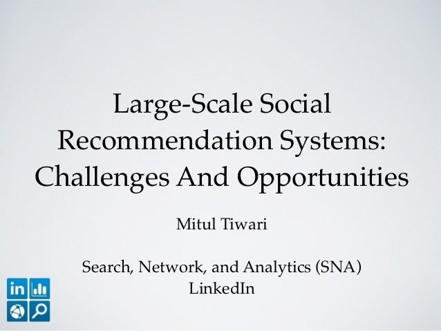 Large-Scale Social Recommendation Systems: Challenges And Opportunities Mitul Tiwari! ! Search, Network, and Analytics (SN...