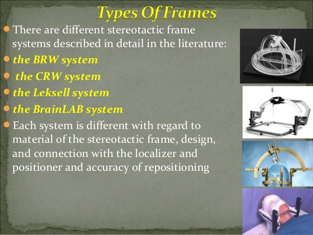 Most stereotactic systems use CT for localization During the CT investigation the localizer is attached to the frame Th...