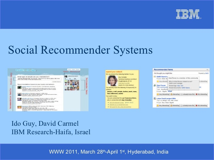 Social Recommender Systems Ido Guy, David Carmel IBM Research-Haifa, Israel WWW 2011, March 28 th -April 1 st , Hyderabad,...