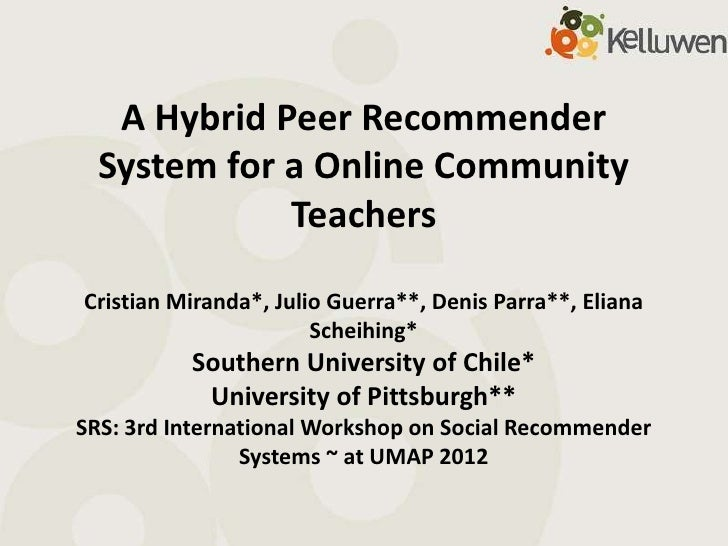 A Hybrid Peer Recommender  System for a Online Community             TeachersCristian Miranda*, Julio Guerra**, Denis Parr...
