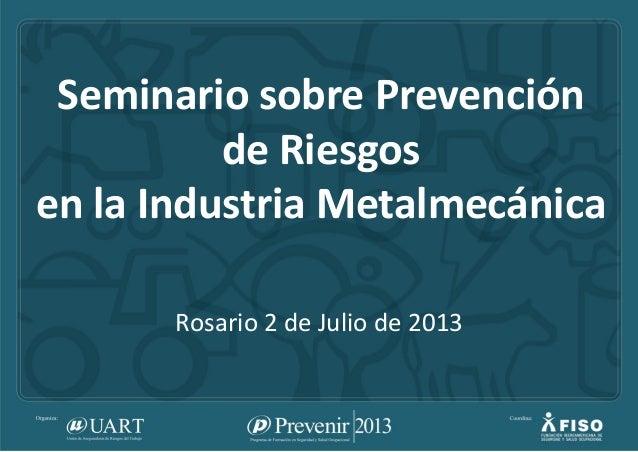 Seminario sobre Prevención de Riesgos en la Industria Metalmecánica Rosario 2 de Julio de 2013