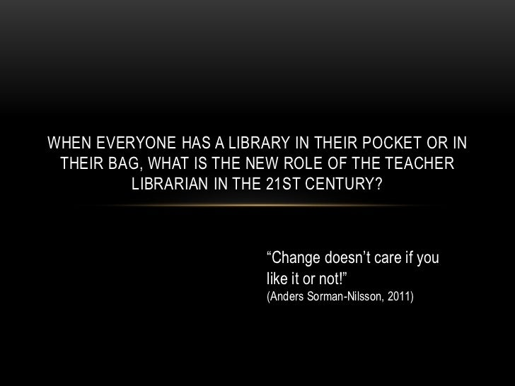 When everyone has a library in their pocket or in their bag, what is the new role of the Teacher Librarian in the 21st Cen...