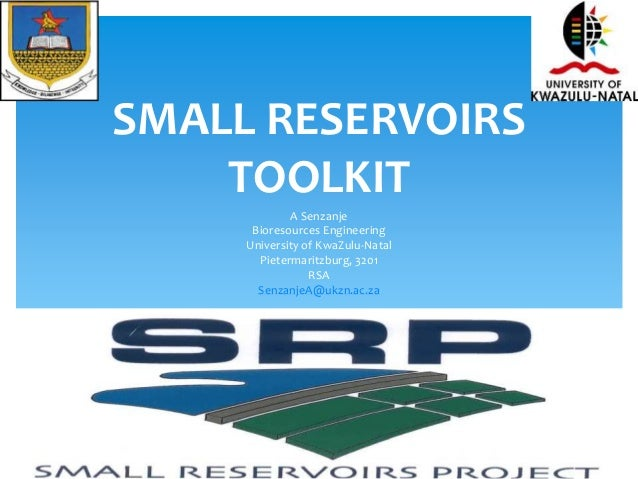 SMALL RESERVOIRS  TOOLKIT  A Senzanje  Bioresources Engineering  University of KwaZulu-Natal  Pietermaritzburg, 3201  RSA ...