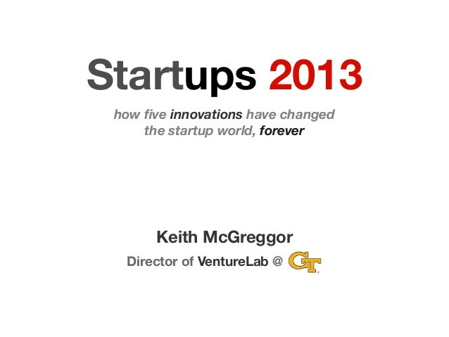 Startups 2013 how five innovations have changed the startup world, forever Keith McGreggor Director of VentureLab @