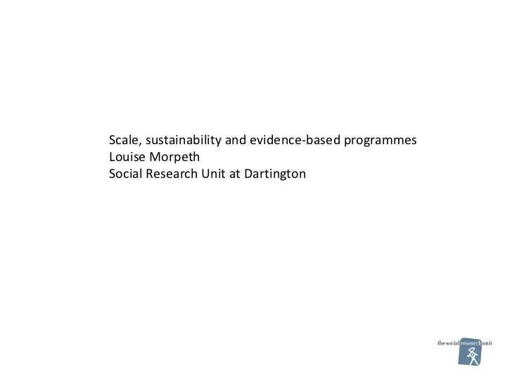 Scale, sustainability and evidence-based programmesLouise MorpethSocial Research Unit at Dartington