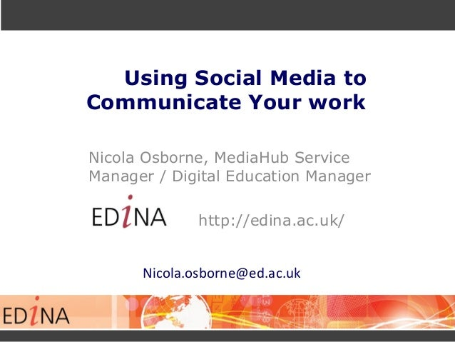 Using Social Media to Communicate Your work Nicola Osborne, MediaHub Service Manager / Digital Education Manager http://ed...
