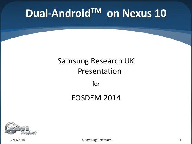 Dual-AndroidTM on Nexus 10  Samsung Research UK Presentation for  FOSDEM 2014  2/11/2014  © Samsung Electronics  1