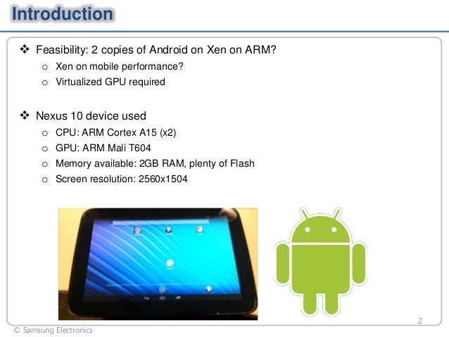 Introduction  Feasibility: 2 copies of Android on Xen on ARM? o Xen on mobile performance? o Virtualized GPU required   ...