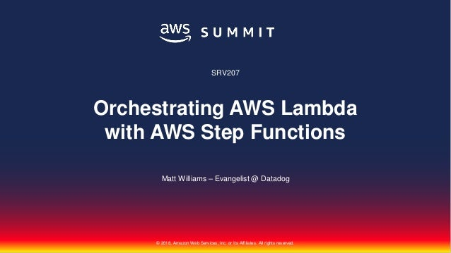 © 2018, Amazon Web Services, Inc. or Its Affiliates. All rights reserved. Matt Williams – Evangelist @ Datadog SRV207 Orch...