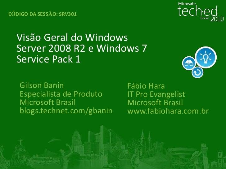 CÓDIGO DA SESSÃO:SRV301<br />Visão Geral do Windows Server 2008 R2 e Windows 7 Service Pack 1<br />Gilson Banin<br />Espec...